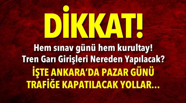 SINAV ve KURULTAY GÜNÜ! İşte Ankara'da Pazar Günü Trafiğe Kapatılacak Yollar