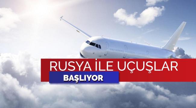 Bakan açıkladı: Rusya ile uçuşlar başlıyor