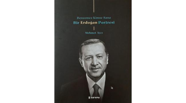 """Cumhurbaşkanı Erdoğan'ı anlatan """"Benzemez Kimse Sana/Bir Erdoğan Portresi"""" kitabı görücüye çıkıyor"""