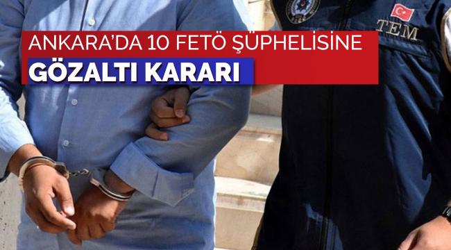 Ankara'da FETÖ şüphelisi 10 kişi hakkında gözaltı kararı