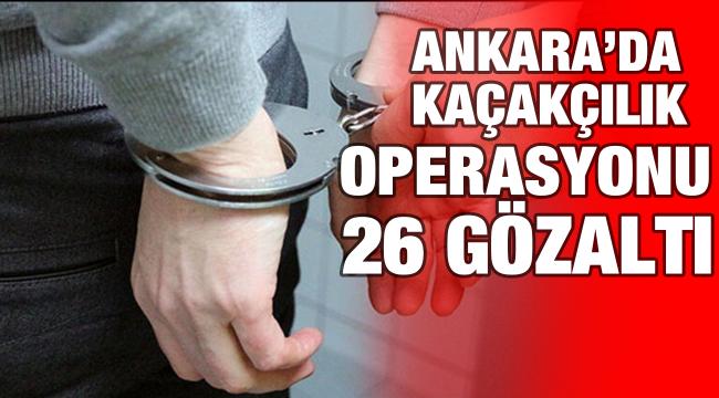 Ankara'da kaçakçılık operasyonu 26 gözaltı