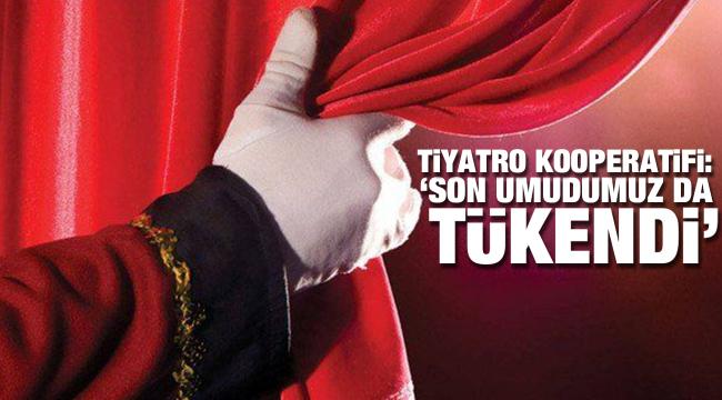 Tiyatro Kooperatifi'nden açıklama: Son umudumuz da tükendi