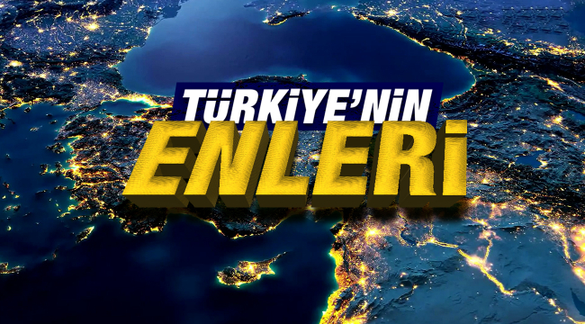 TÜRKİYE'NİN ENLERİ