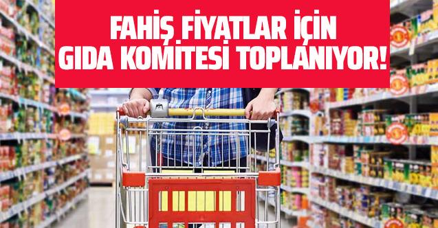 Fahiş fiyatlar için Gıda Komitesi toplanıyor!